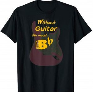 Without Guitar Life Would B-Flat T-Shirt